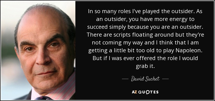 In so many roles I've played the outsider. As an outsider, you have more energy to succeed simply because you are an outsider. There are scripts floating around but they're not coming my way and I think that I am getting a little bit too old to play Napoleon. But if I was ever offered the role I would grab it. - David Suchet