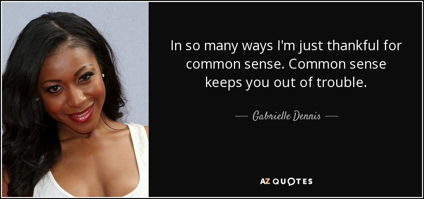 In so many ways I'm just thankful for common sense. Common sense keeps you out of trouble. - Gabrielle Dennis
