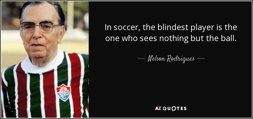 In soccer, the blindest player is the one who sees nothing but the ball. - Nelson Rodrigues