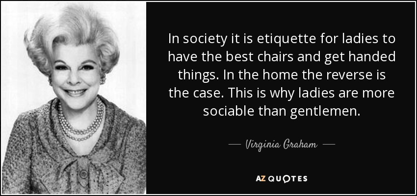In society it is etiquette for ladies to have the best chairs and get handed things. In the home the reverse is the case. This is why ladies are more sociable than gentlemen. - Virginia Graham