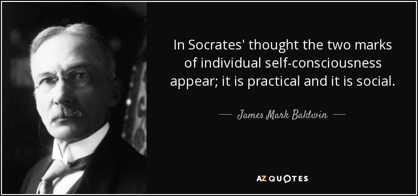 In Socrates' thought the two marks of individual self-consciousness appear; it is practical and it is social. - James Mark Baldwin