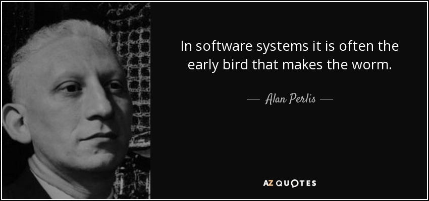 In software systems it is often the early bird that makes the worm. - Alan Perlis
