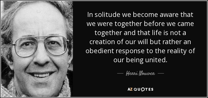 In solitude we become aware that we were together before we came together and that life is not a creation of our will but rather an obedient response to the reality of our being united. - Henri Nouwen
