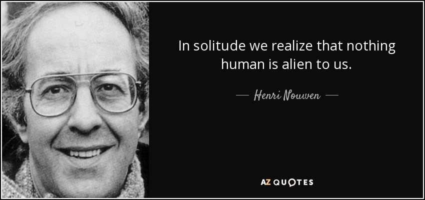 In solitude we realize that nothing human is alien to us. - Henri Nouwen