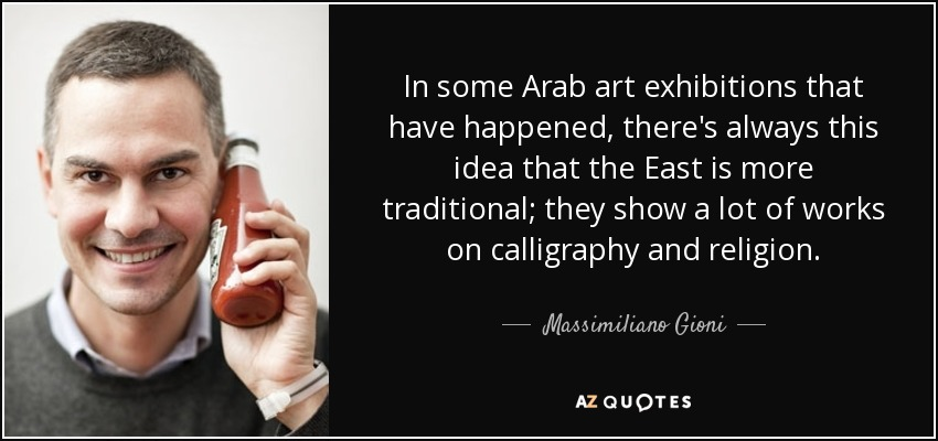 In some Arab art exhibitions that have happened, there's always this idea that the East is more traditional; they show a lot of works on calligraphy and religion. - Massimiliano Gioni