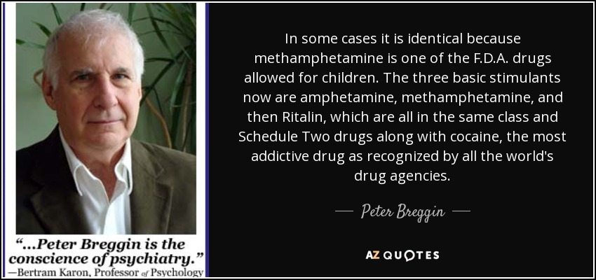 In some cases it is identical because methamphetamine is one of the F.D.A. drugs allowed for children. The three basic stimulants now are amphetamine, methamphetamine, and then Ritalin, which are all in the same class and Schedule Two drugs along with cocaine, the most addictive drug as recognized by all the world's drug agencies. - Peter Breggin