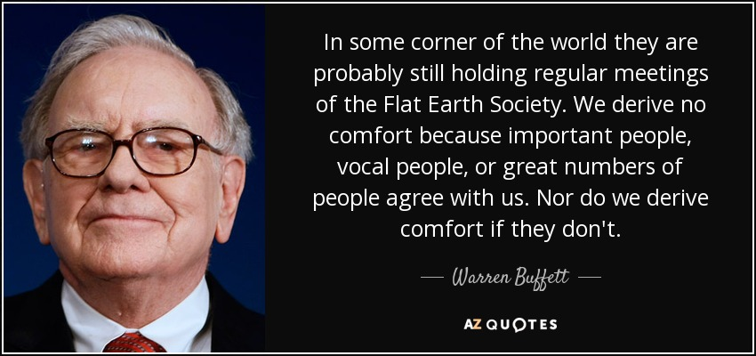 In some corner of the world they are probably still holding regular meetings of the Flat Earth Society. We derive no comfort because important people, vocal people, or great numbers of people agree with us. Nor do we derive comfort if they don't. - Warren Buffett
