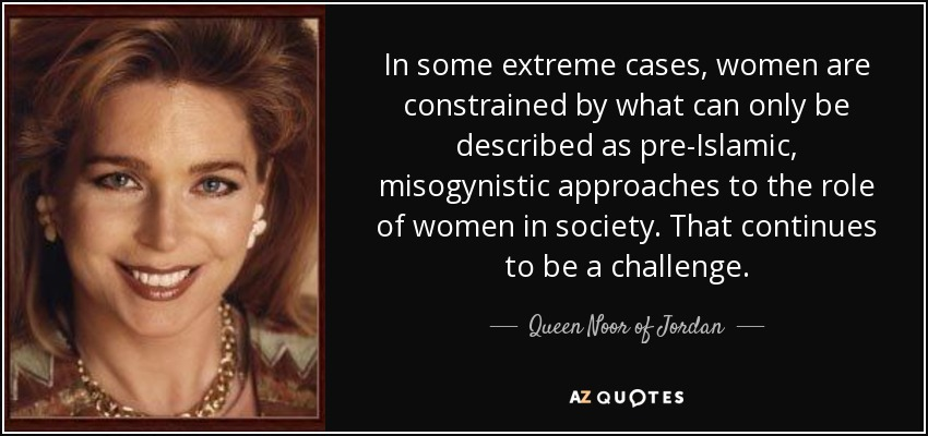 In some extreme cases, women are constrained by what can only be described as pre-Islamic, misogynistic approaches to the role of women in society. That continues to be a challenge. - Queen Noor of Jordan