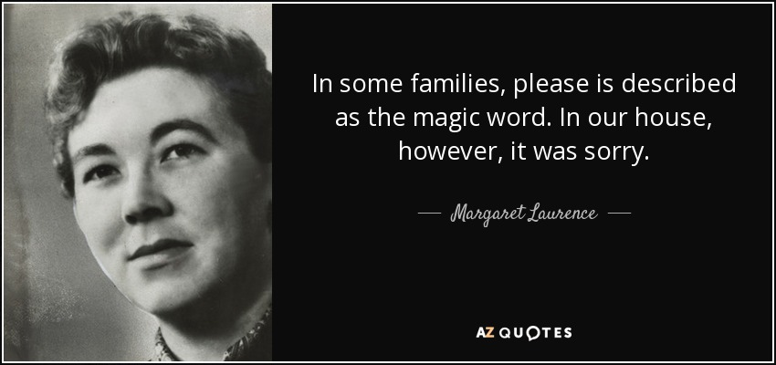 In some families, please is described as the magic word. In our house, however, it was sorry. - Margaret Laurence