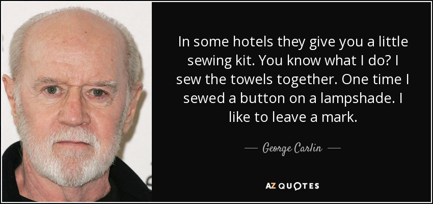 In some hotels they give you a little sewing kit. You know what I do? I sew the towels together. One time I sewed a button on a lampshade. I like to leave a mark. - George Carlin