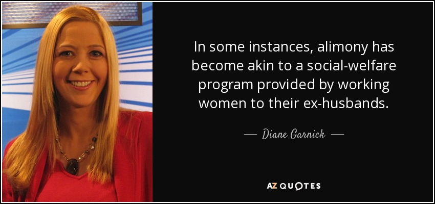 In some instances, alimony has become akin to a social-welfare program provided by working women to their ex-husbands. - Diane Garnick