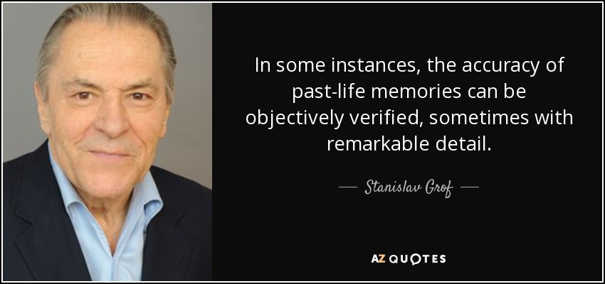 In some instances, the accuracy of past-life memories can be objectively verified, sometimes with remarkable detail. - Stanislav Grof