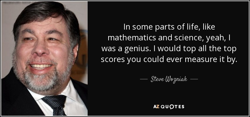 In some parts of life, like mathematics and science, yeah, I was a genius. I would top all the top scores you could ever measure it by. - Steve Wozniak