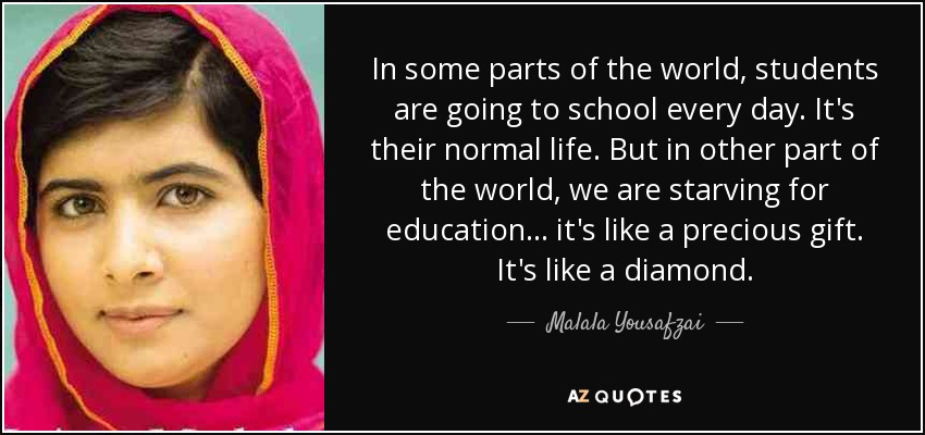 In some parts of the world, students are going to school every day. It's their normal life. But in other part of the world, we are starving for education... it's like a precious gift. It's like a diamond. - Malala Yousafzai