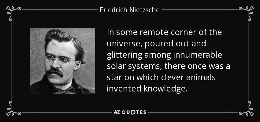 In some remote corner of the universe, poured out and glittering among innumerable solar systems, there once was a star on which clever animals invented knowledge. - Friedrich Nietzsche