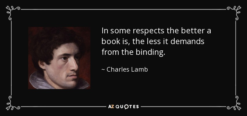 In some respects the better a book is, the less it demands from the binding. - Charles Lamb
