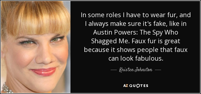 In some roles I have to wear fur, and I always make sure it's fake, like in Austin Powers: The Spy Who Shagged Me. Faux fur is great because it shows people that faux can look fabulous. - Kristen Johnston