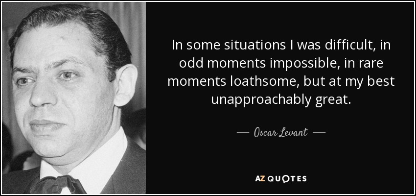 In some situations I was difficult, in odd moments impossible, in rare moments loathsome, but at my best unapproachably great. - Oscar Levant