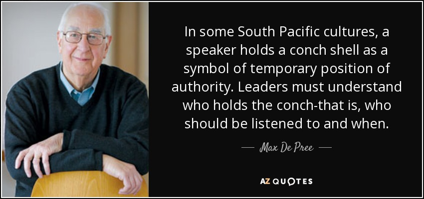 In some South Pacific cultures, a speaker holds a conch shell as a symbol of temporary position of authority. Leaders must understand who holds the conch-that is, who should be listened to and when. - Max De Pree
