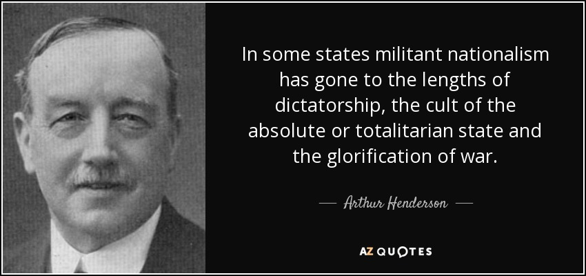 In some states militant nationalism has gone to the lengths of dictatorship, the cult of the absolute or totalitarian state and the glorification of war. - Arthur Henderson