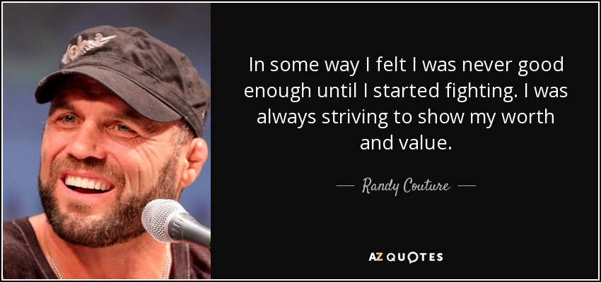 In some way I felt I was never good enough until I started fighting. I was always striving to show my worth and value. - Randy Couture