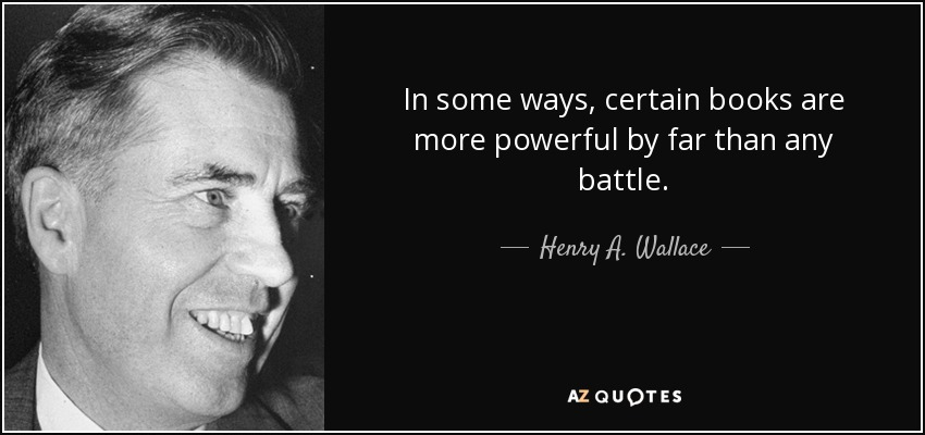 In some ways, certain books are more powerful by far than any battle. - Henry A. Wallace