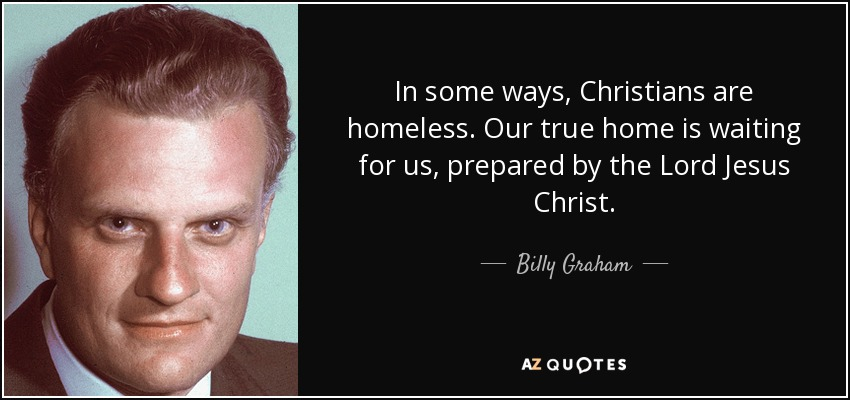 In some ways, Christians are homeless. Our true home is waiting for us, prepared by the Lord Jesus Christ. - Billy Graham