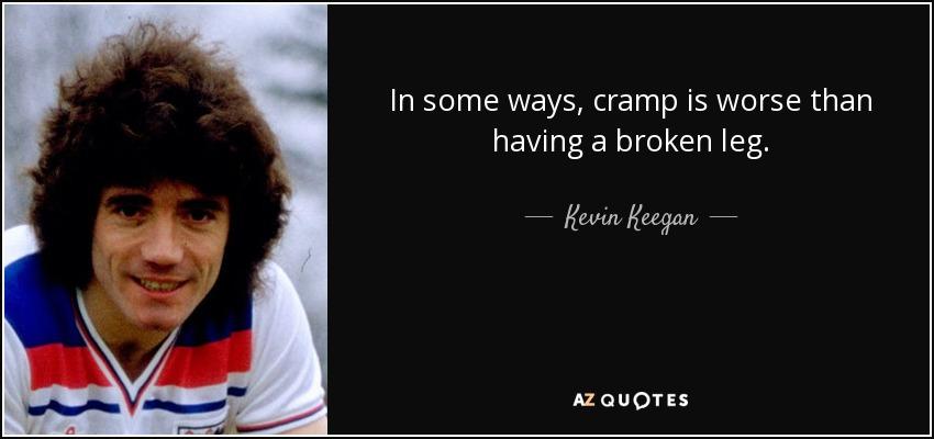 In some ways, cramp is worse than having a broken leg. - Kevin Keegan