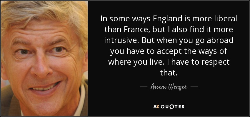 In some ways England is more liberal than France, but I also find it more intrusive. But when you go abroad you have to accept the ways of where you live. I have to respect that. - Arsene Wenger