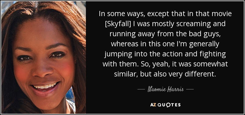 In some ways, except that in that movie [Skyfall] I was mostly screaming and running away from the bad guys, whereas in this one I'm generally jumping into the action and fighting with them. So, yeah, it was somewhat similar, but also very different. - Naomie Harris