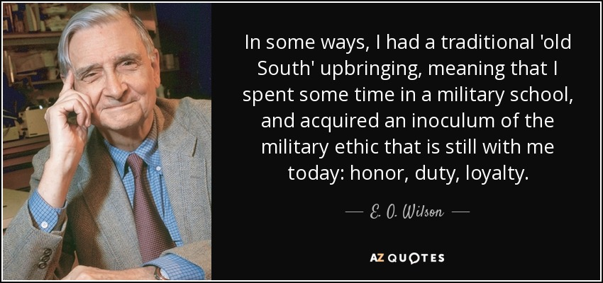 In some ways, I had a traditional 'old South' upbringing, meaning that I spent some time in a military school, and acquired an inoculum of the military ethic that is still with me today: honor, duty, loyalty. - E. O. Wilson