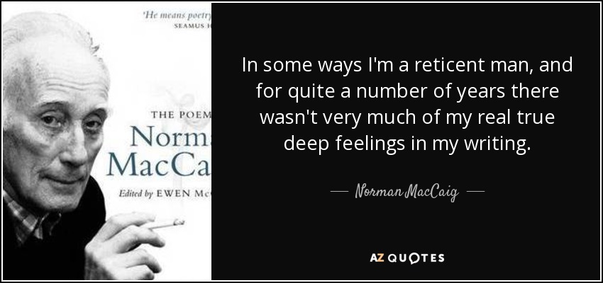 In some ways I'm a reticent man, and for quite a number of years there wasn't very much of my real true deep feelings in my writing. - Norman MacCaig