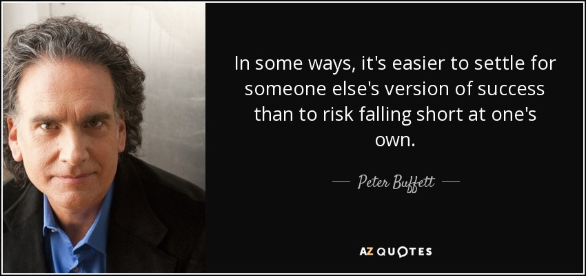 In some ways, it's easier to settle for someone else's version of success than to risk falling short at one's own. - Peter Buffett