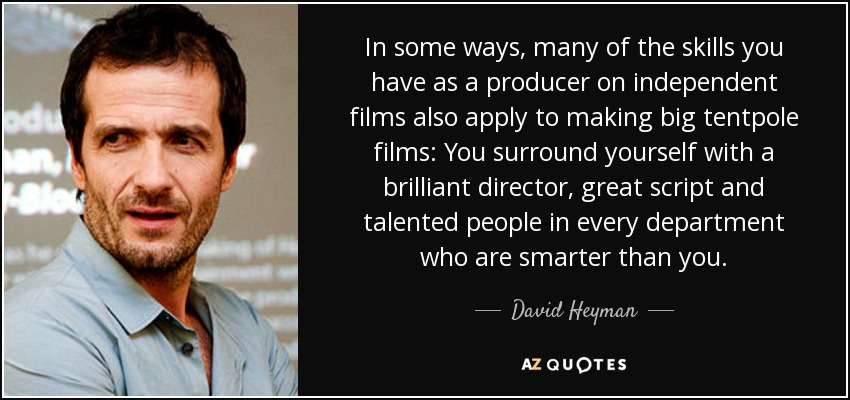 In some ways, many of the skills you have as a producer on independent films also apply to making big tentpole films: You surround yourself with a brilliant director, great script and talented people in every department who are smarter than you. - David Heyman