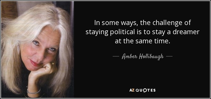 In some ways, the challenge of staying political is to stay a dreamer at the same time. - Amber Hollibaugh
