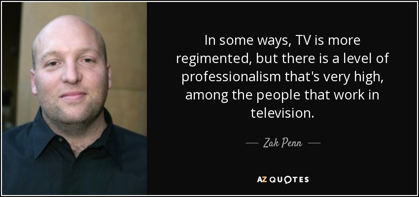 In some ways, TV is more regimented, but there is a level of professionalism that's very high, among the people that work in television. - Zak Penn