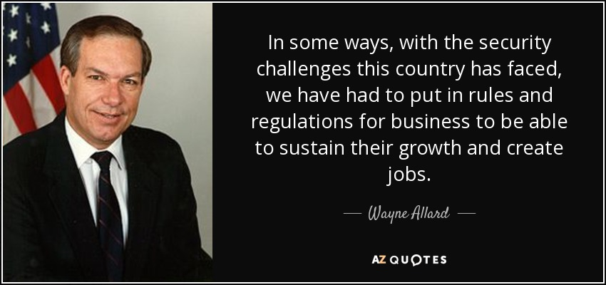 In some ways, with the security challenges this country has faced, we have had to put in rules and regulations for business to be able to sustain their growth and create jobs. - Wayne Allard