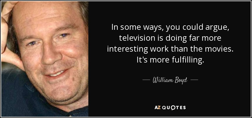 In some ways, you could argue, television is doing far more interesting work than the movies. It's more fulfilling. - William Boyd