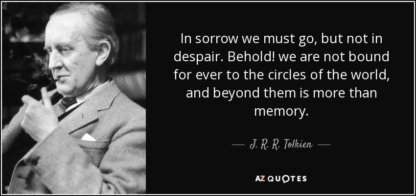 In sorrow we must go, but not in despair. Behold! we are not bound for ever to the circles of the world, and beyond them is more than memory. - J. R. R. Tolkien