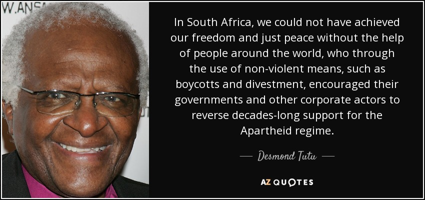 In South Africa, we could not have achieved our freedom and just peace without the help of people around the world, who through the use of non-violent means, such as boycotts and divestment, encouraged their governments and other corporate actors to reverse decades-long support for the Apartheid regime. - Desmond Tutu