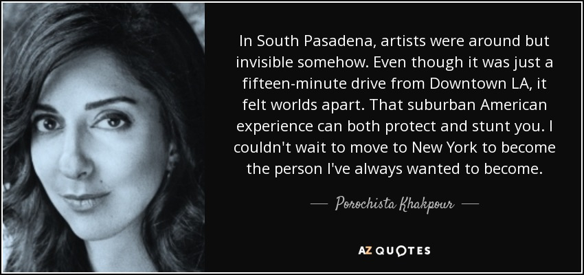In South Pasadena, artists were around but invisible somehow. Even though it was just a fifteen-minute drive from Downtown LA, it felt worlds apart. That suburban American experience can both protect and stunt you. I couldn't wait to move to New York to become the person I've always wanted to become. - Porochista Khakpour