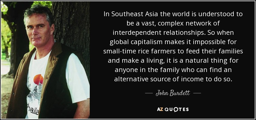 In Southeast Asia the world is understood to be a vast, complex network of interdependent relationships. So when global capitalism makes it impossible for small-time rice farmers to feed their families and make a living, it is a natural thing for anyone in the family who can find an alternative source of income to do so. - John Burdett