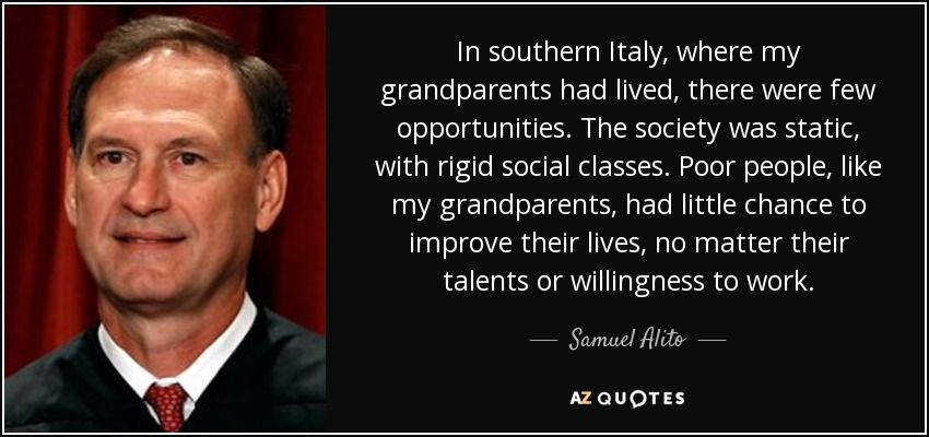 In southern Italy, where my grandparents had lived, there were few opportunities. The society was static, with rigid social classes. Poor people, like my grandparents, had little chance to improve their lives, no matter their talents or willingness to work. - Samuel Alito