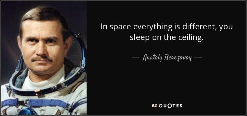 In space everything is different, you sleep on the ceiling. - Anatoly Berezovoy