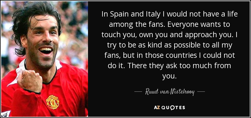 In Spain and Italy I would not have a life among the fans. Everyone wants to touch you, own you and approach you. I try to be as kind as possible to all my fans, but in those countries I could not do it. There they ask too much from you. - Ruud van Nistelrooy