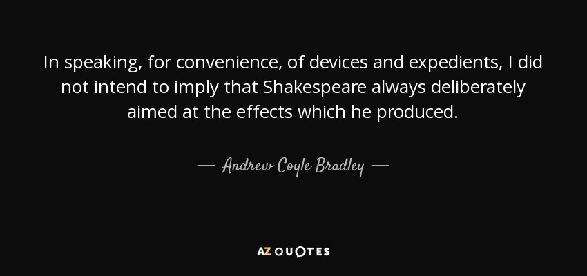 In speaking, for convenience, of devices and expedients, I did not intend to imply that Shakespeare always deliberately aimed at the effects which he produced. - Andrew Coyle Bradley
