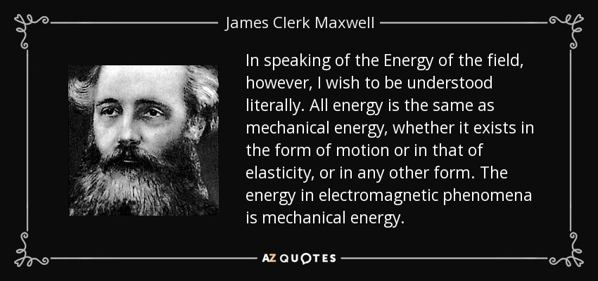 In speaking of the Energy of the field, however, I wish to be understood literally. All energy is the same as mechanical energy, whether it exists in the form of motion or in that of elasticity, or in any other form. The energy in electromagnetic phenomena is mechanical energy. - James Clerk Maxwell