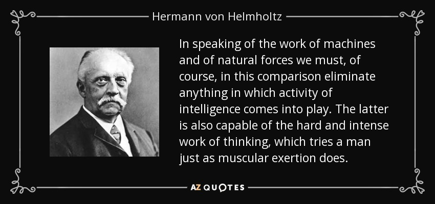 In speaking of the work of machines and of natural forces we must, of course, in this comparison eliminate anything in which activity of intelligence comes into play. The latter is also capable of the hard and intense work of thinking, which tries a man just as muscular exertion does. - Hermann von Helmholtz