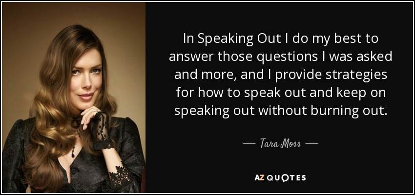 In Speaking Out I do my best to answer those questions I was asked and more, and I provide strategies for how to speak out and keep on speaking out without burning out. - Tara Moss