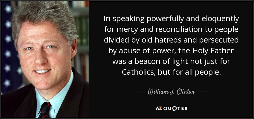 In speaking powerfully and eloquently for mercy and reconciliation to people divided by old hatreds and persecuted by abuse of power, the Holy Father was a beacon of light not just for Catholics, but for all people. - William J. Clinton